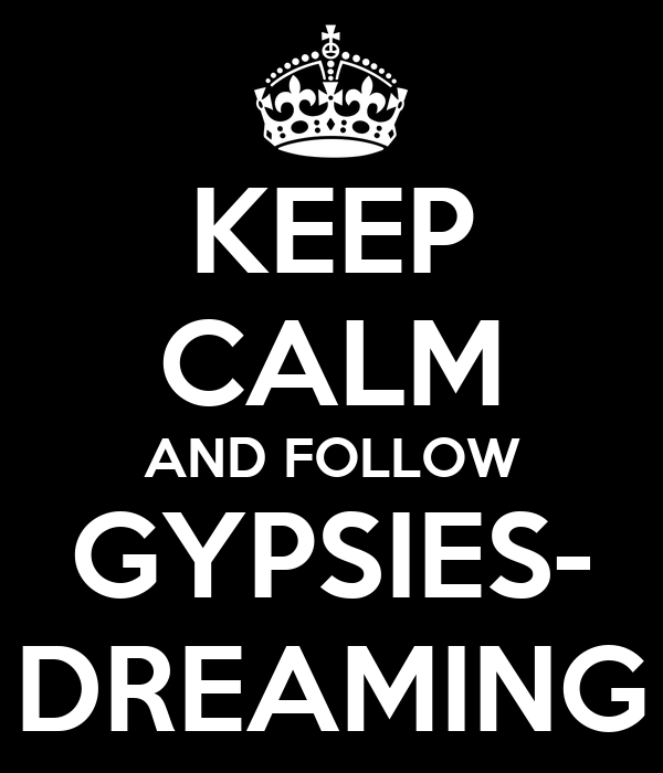 KEEP CALM AND FOLLOW GYPSIES- DREAMING