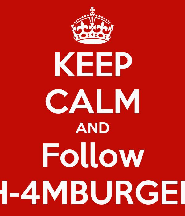 KEEP CALM AND Follow H-4MBURGER