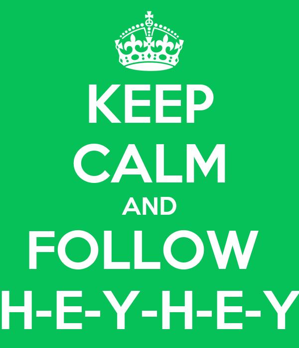 KEEP CALM AND FOLLOW  H-E-Y-H-E-Y