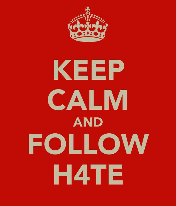 KEEP CALM AND FOLLOW H4TE