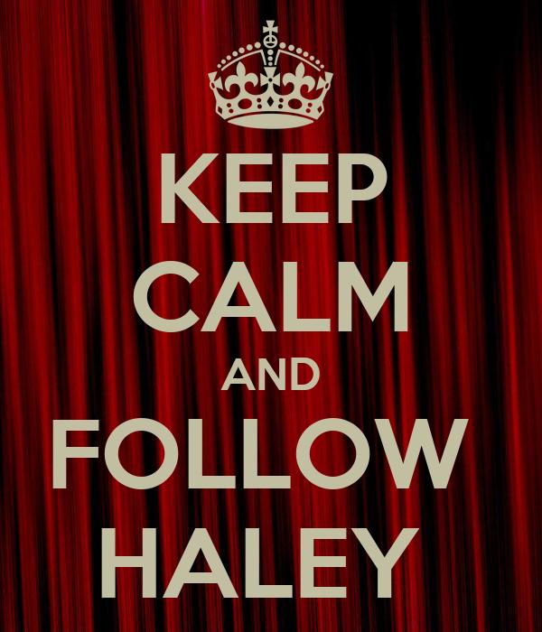 KEEP CALM AND FOLLOW  HALEY