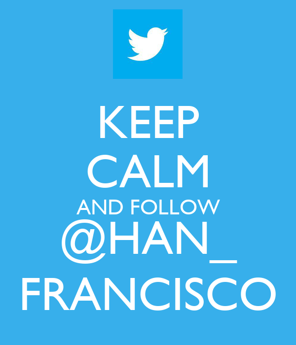 KEEP CALM AND FOLLOW @HAN_ FRANCISCO
