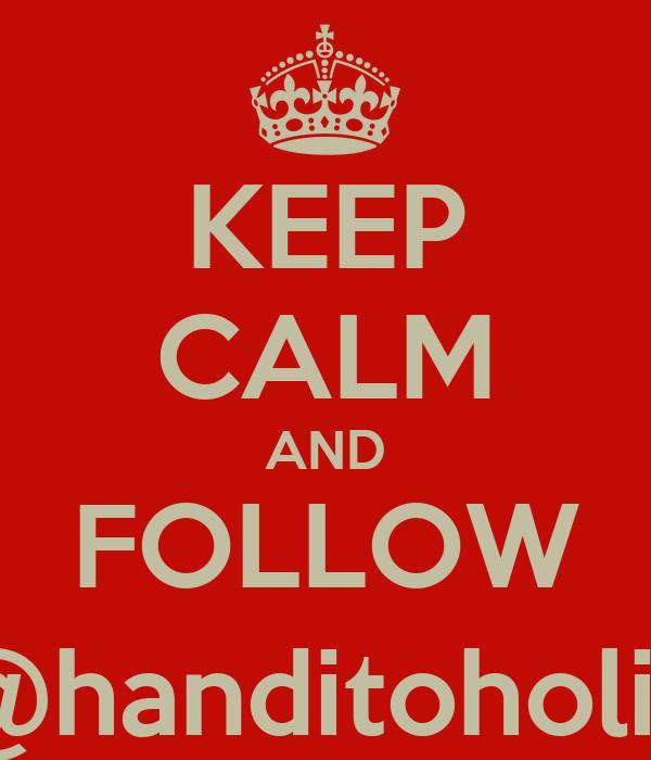 KEEP CALM AND FOLLOW @handitoholic