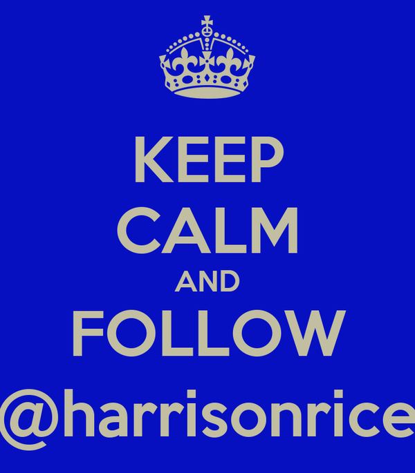 KEEP CALM AND FOLLOW @harrisonrice