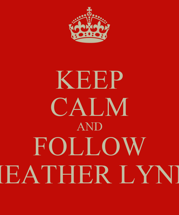 KEEP CALM AND FOLLOW HEATHER LYNN
