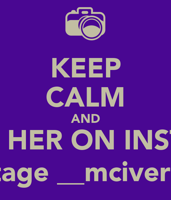 KEEP CALM AND FOLLOW HER ON INSTAGRAM @tage __mciver14