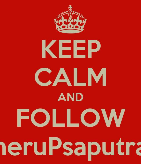 KEEP CALM AND FOLLOW heruPsaputra