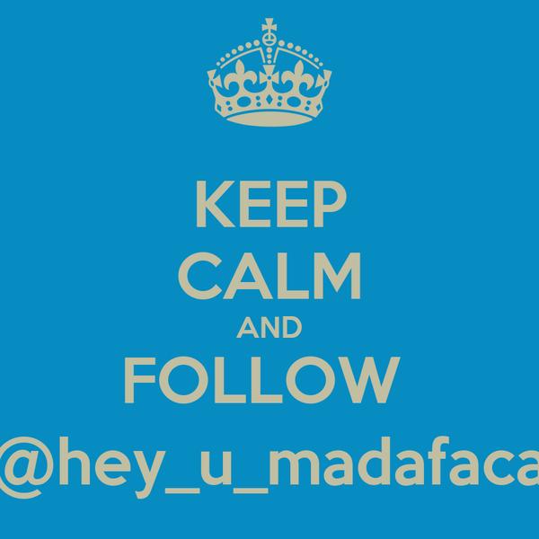 KEEP CALM AND FOLLOW  @hey_u_madafaca
