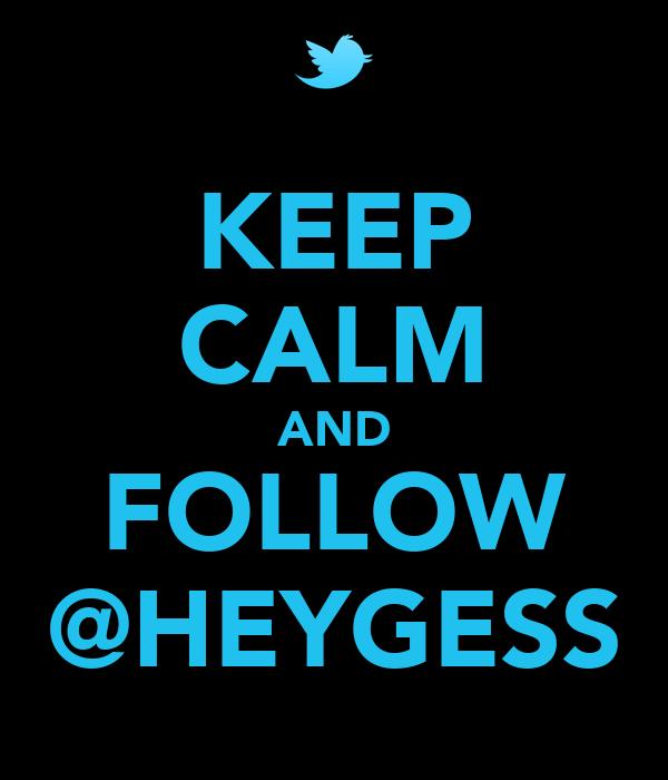 KEEP CALM AND FOLLOW @HEYGESS