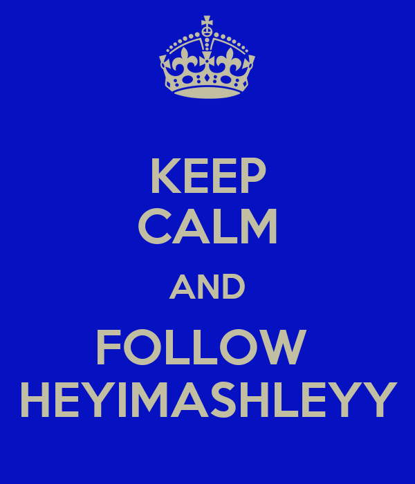 KEEP CALM AND FOLLOW  HEYIMASHLEYY