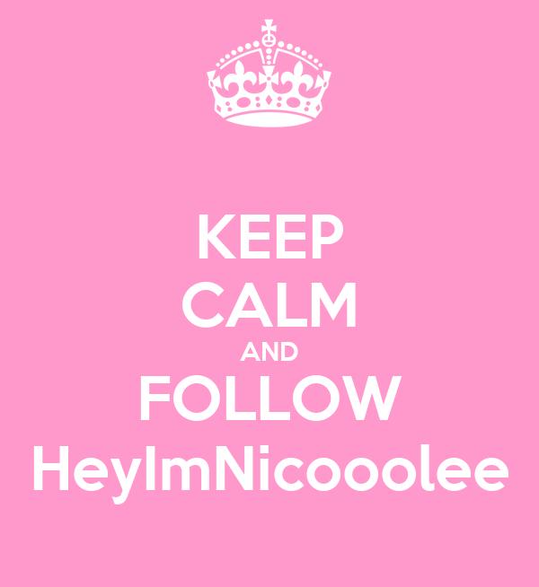 KEEP CALM AND FOLLOW HeyImNicooolee
