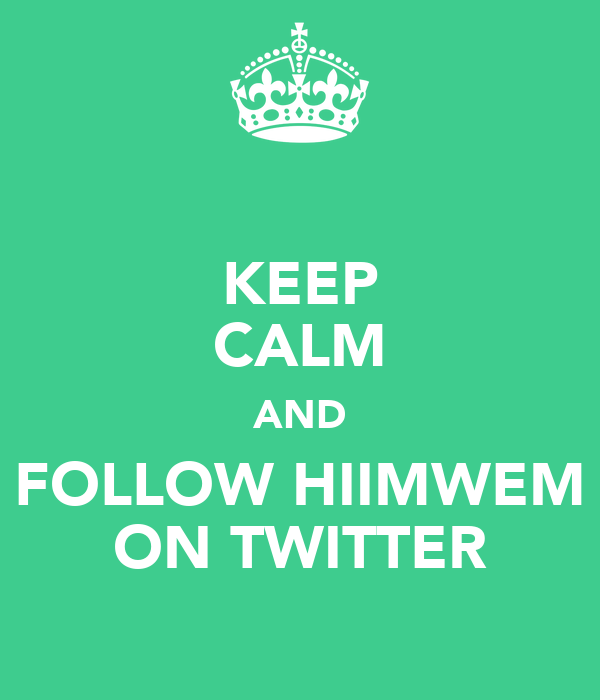 KEEP CALM AND FOLLOW HIIMWEM ON TWITTER