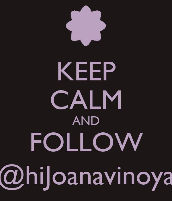 KEEP CALM AND FOLLOW @hiJoanavinoya