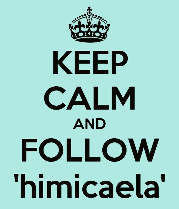 KEEP CALM AND FOLLOW 'himicaela'