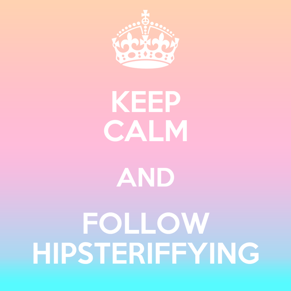 KEEP CALM AND FOLLOW HIPSTERIFFYING