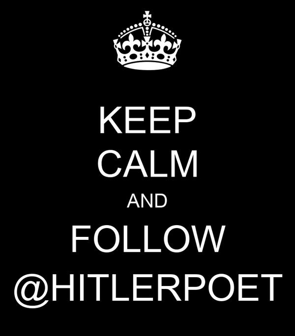 KEEP CALM AND FOLLOW @HITLERPOET