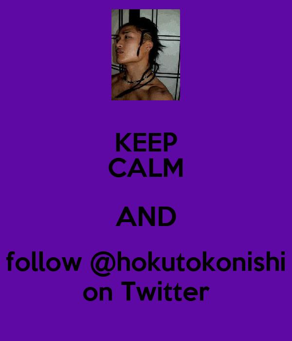 KEEP CALM AND follow @hokutokonishi on Twitter