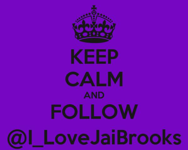 KEEP CALM AND FOLLOW @I_LoveJaiBrooks