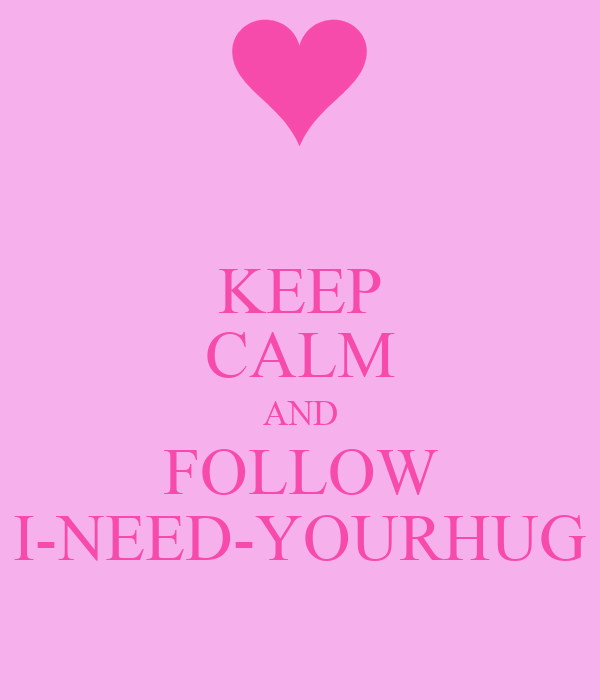 KEEP CALM AND FOLLOW I-NEED-YOURHUG