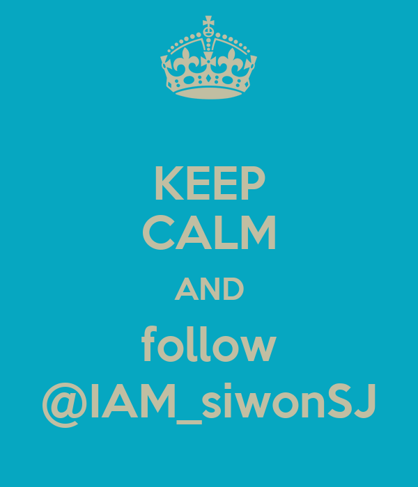 KEEP CALM AND follow @IAM_siwonSJ