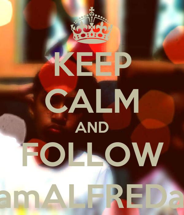 KEEP CALM AND FOLLOW @iamALFREDator