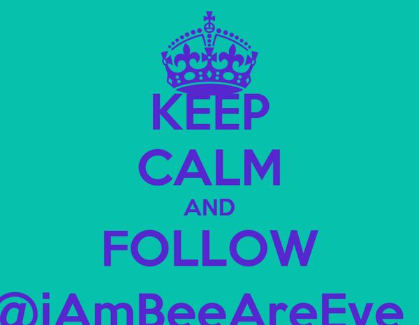 KEEP CALM AND FOLLOW @iAmBeeAreEye_