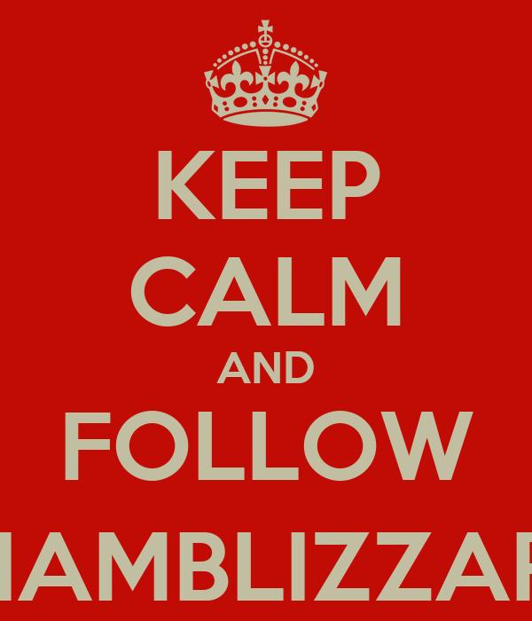 KEEP CALM AND FOLLOW @IAMBLIZZARD