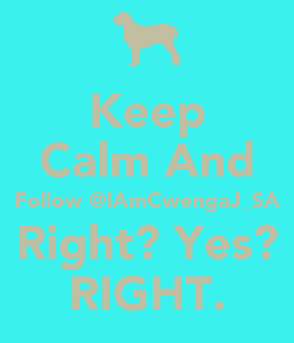 Keep Calm And Follow @IAmCwengaJ_SA Right? Yes? RIGHT.
