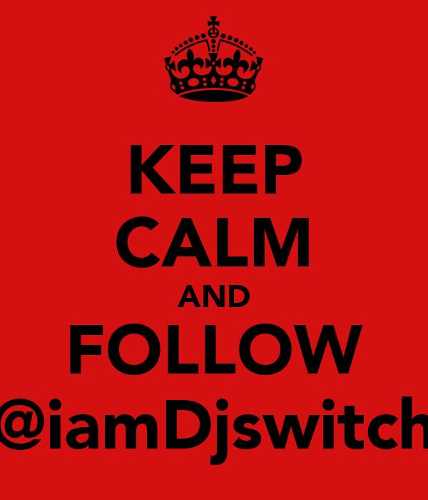 KEEP CALM AND FOLLOW @iamDjswitch