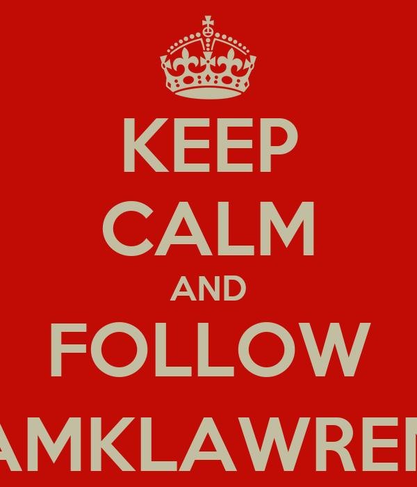 KEEP CALM AND FOLLOW @IAMKLAWRENCE