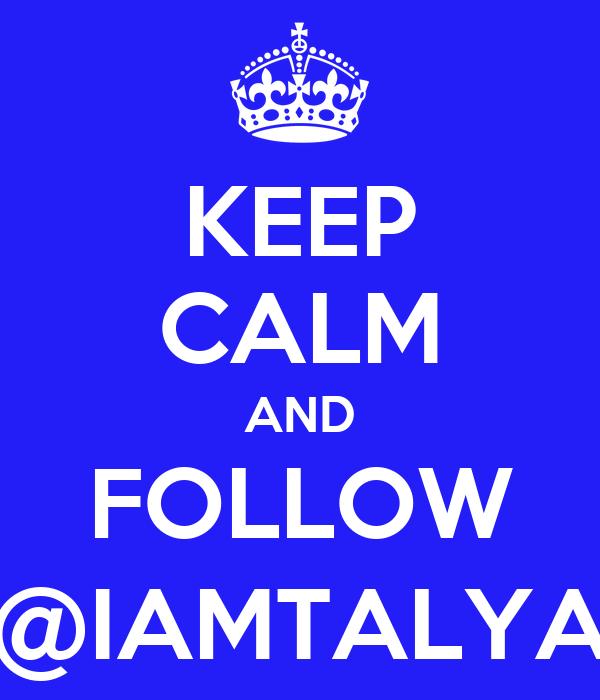 KEEP CALM AND FOLLOW @IAMTALYA