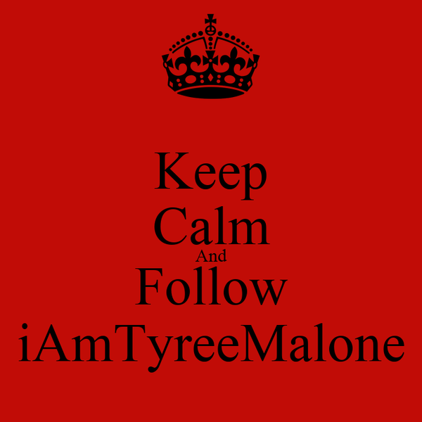 Keep Calm And Follow iAmTyreeMalone