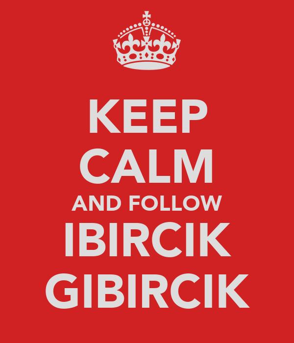 KEEP CALM AND FOLLOW IBIRCIK GIBIRCIK