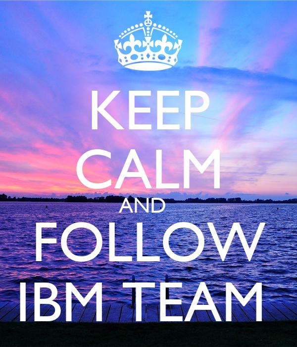 KEEP CALM AND   FOLLOW IBM TEAM