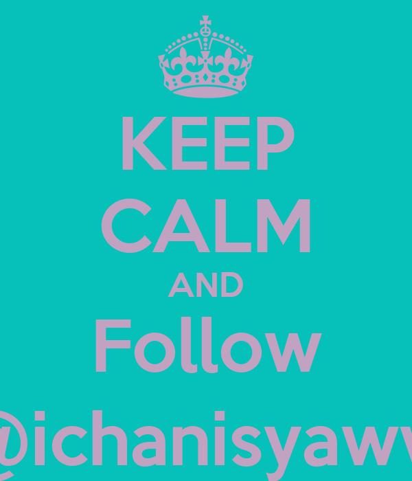 KEEP CALM AND Follow @ichanisyaww