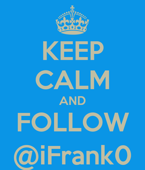 KEEP CALM AND FOLLOW @iFrank0