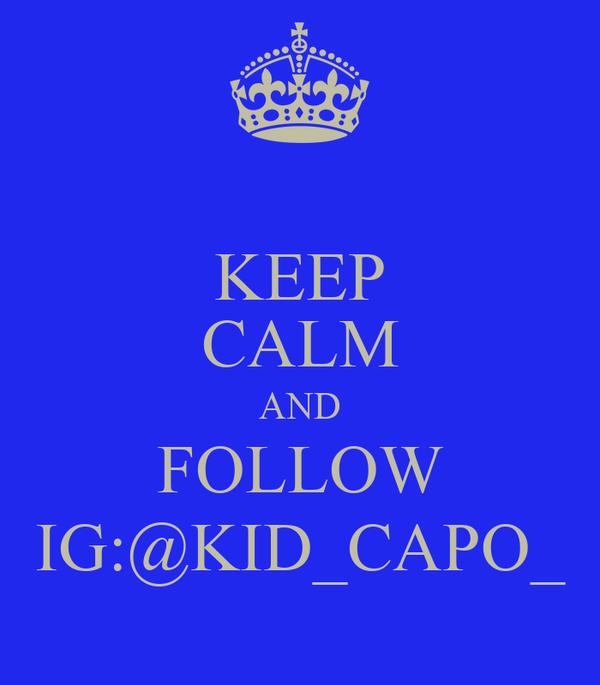KEEP CALM AND FOLLOW IG:@KID_CAPO_