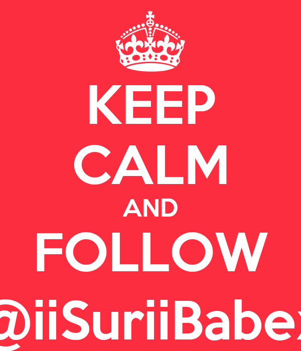 KEEP CALM AND FOLLOW @iiSuriiBabex