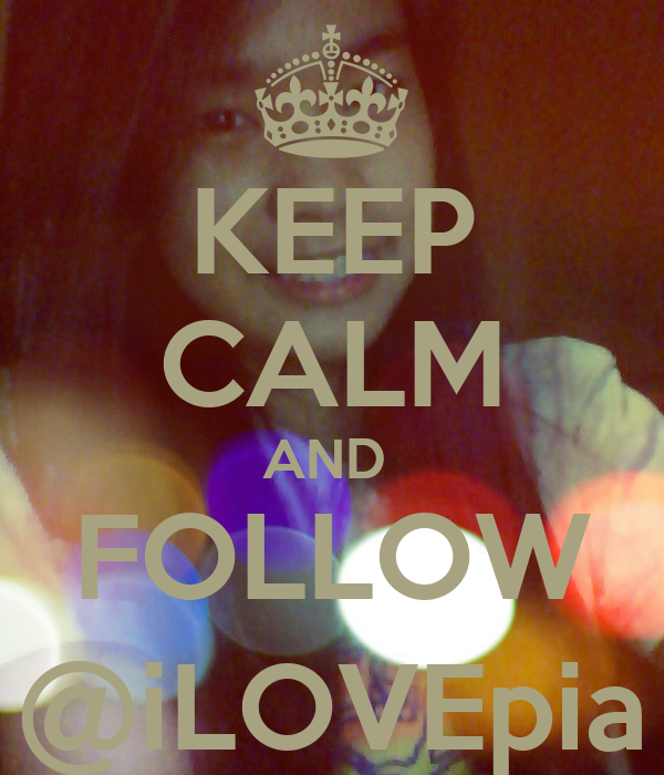 KEEP CALM AND  FOLLOW @iLOVEpia