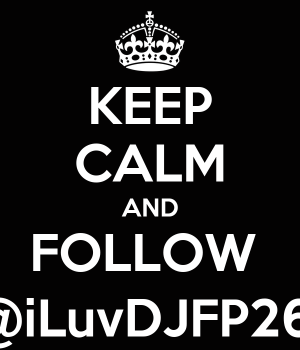 KEEP CALM AND FOLLOW  @iLuvDJFP26