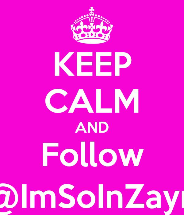 KEEP CALM AND Follow @ImSoInZayn
