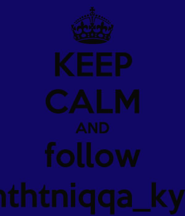 KEEP CALM AND follow imthtniqqa_kyle