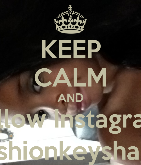 KEEP CALM AND Follow Instagram  @fashionkeyshagurl