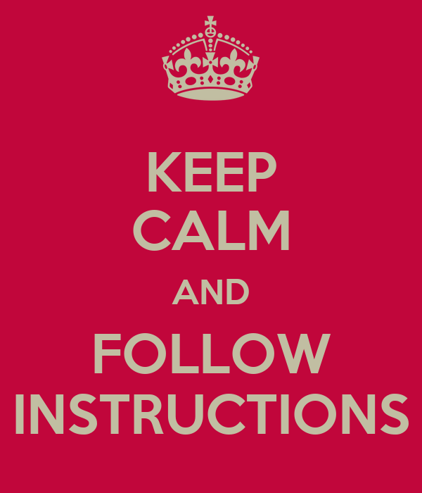 KEEP CALM AND FOLLOW INSTRUCTIONS