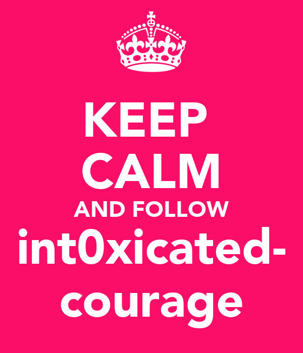 KEEP  CALM AND FOLLOW int0xicated- courage