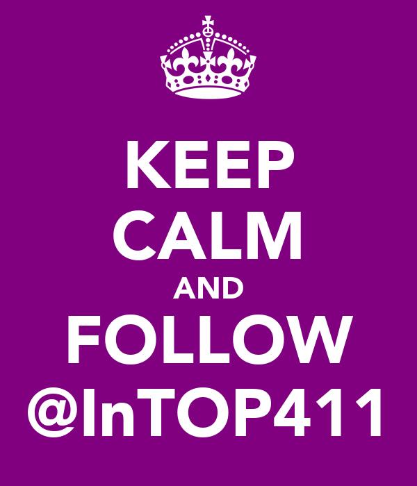 KEEP CALM AND FOLLOW @InTOP411