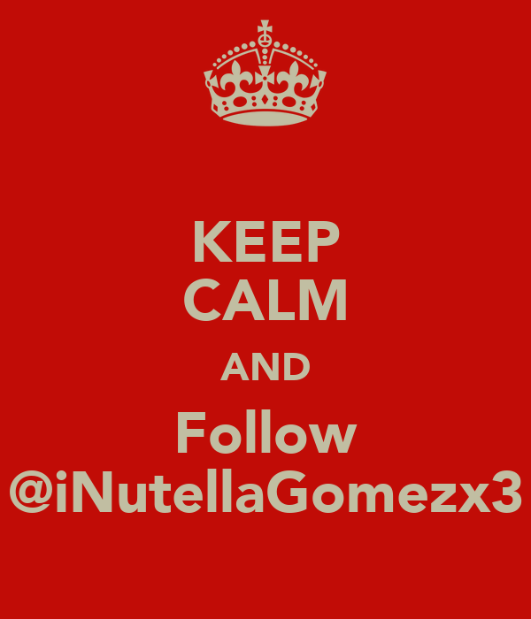 KEEP CALM AND Follow @iNutellaGomezx3