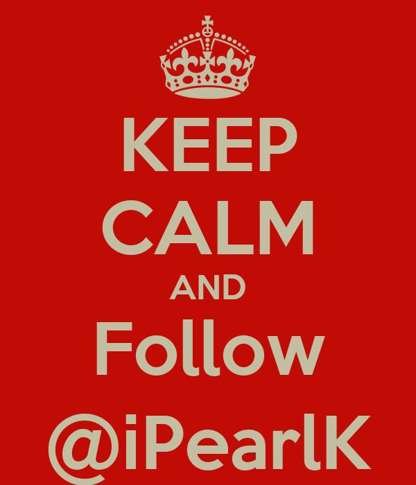 KEEP CALM AND Follow @iPearlK