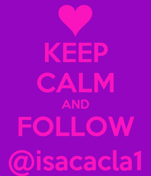 KEEP CALM AND FOLLOW @isacacla1