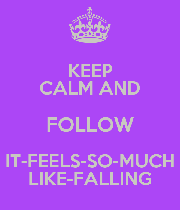 KEEP CALM AND FOLLOW IT-FEELS-SO-MUCH LIKE-FALLING